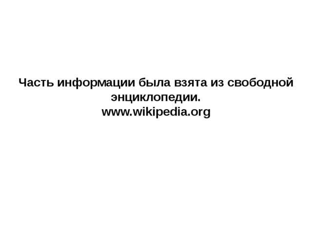 Часть информации была взята из свободной энциклопедии. www.wikipedia.org