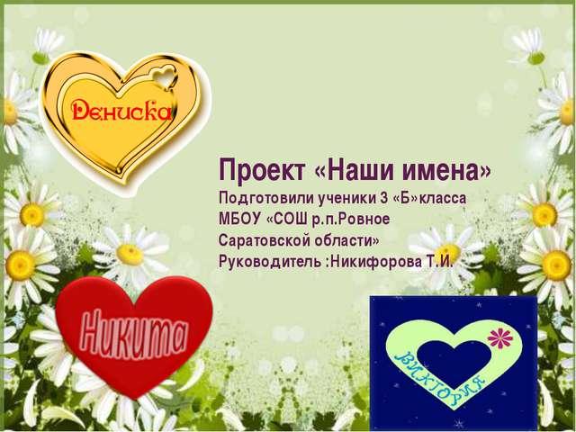 Проект «Наши имена» Подготовили ученики 3 «Б»класса МБОУ «СОШ р.п.Ровное Сара...