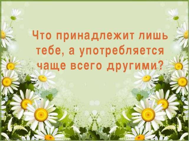 Что принадлежит лишь тебе, а употребляется чаще всего другими? Что принадлежи...