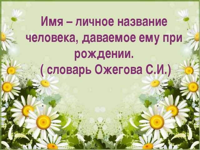 Имя – личное название человека, даваемое ему при рождении. ( словарь Ожегова...