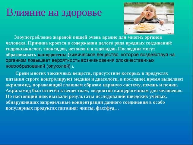 Влияние на здоровье Злоупотребление жареной пищей очень вредно для многих орг...