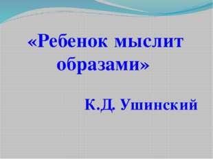 «Ребенок мыслит образами» К.Д. Ушинский