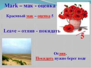 5 Красивый мак – оценка 5 Mark – мак - оценка Leave – отлив - покидать Отлив.