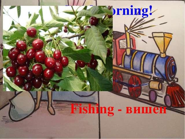 Good morning! Fishing - вишен