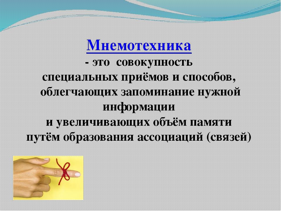 Мнемотехника - это совокупность специальных приёмов и способов, облегчающих з...