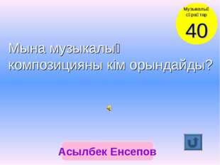 Асылбек Енсепов Музыкалық сұрақтар 40 Мына музыкалық композицияны кім орындай