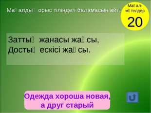 Одежда хороша новая, а друг старый Мақал- мәтелдер 20 Мақалдың орыс тіліндегі