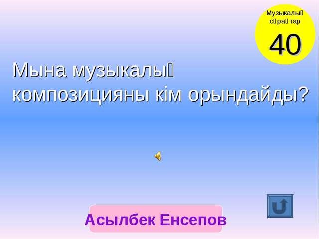 Асылбек Енсепов Музыкалық сұрақтар 40 Мына музыкалық композицияны кім орындай...