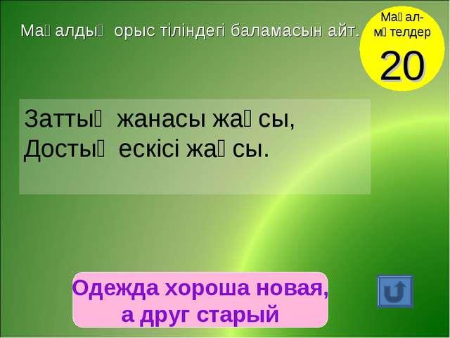 Одежда хороша новая, а друг старый Мақал- мәтелдер 20 Мақалдың орыс тіліндегі...