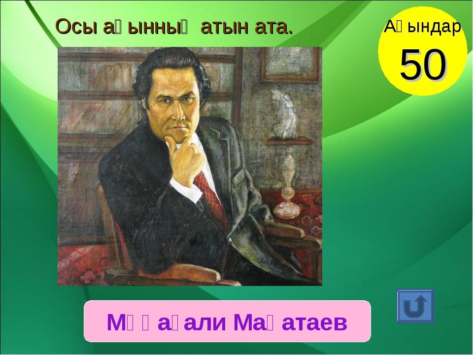 Мұқағали Мақатаев Ақындар 50 Осы ақынның атын ата.