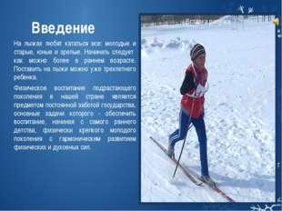 Введение На лыжах любят кататься все: молодые и старые, юные и зрелые. Начина