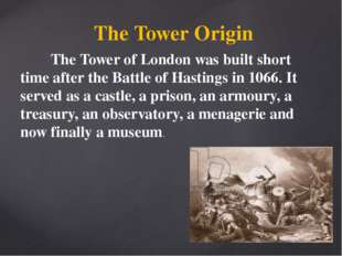 The Tower Origin The Tower of London was built short time after the Battle of