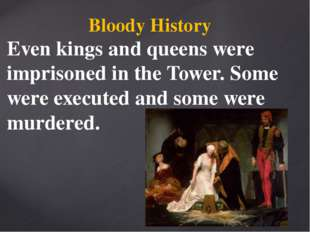 Bloody History Even kings and queens were imprisoned in the Tower. Some were