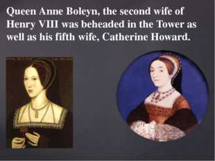 Queen Anne Boleyn, the second wife of Henry VIII was beheaded in the Tower as