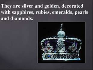 They are silver and golden, decorated with sapphires, rubies, emeralds, pearl