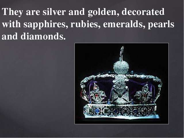 They are silver and golden, decorated with sapphires, rubies, emeralds, pearl...
