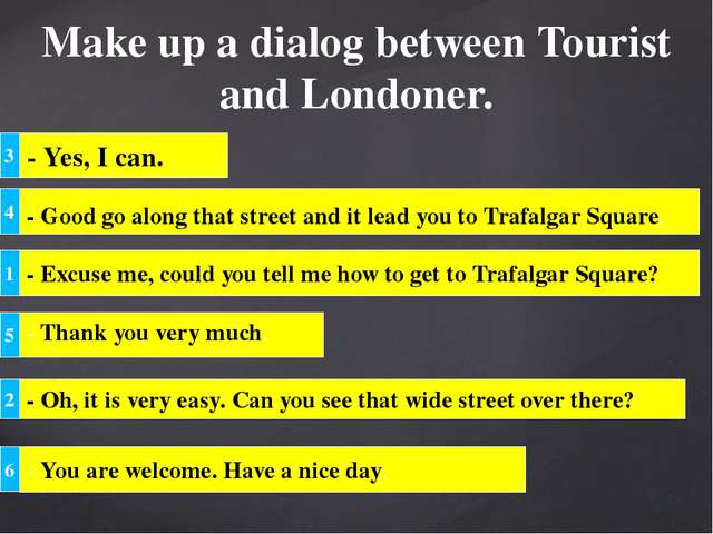 Make up a dialog between Tourist and Londoner. 3 - Yes, I can. 4 - Good go al...