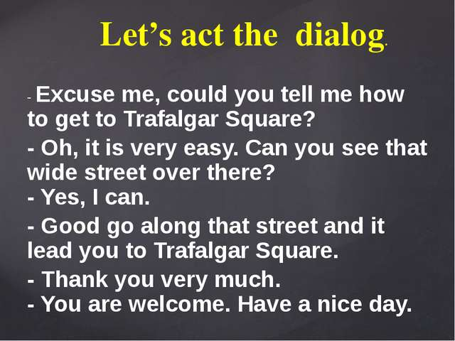 Let's act the dialog. - Excuse me, could you tell me how to get to Trafalgar...