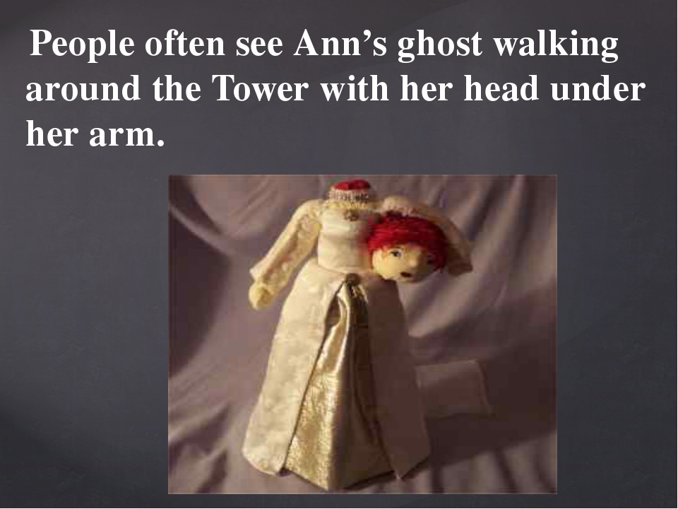 People often see Ann's ghost walking around the Tower with her head under he...