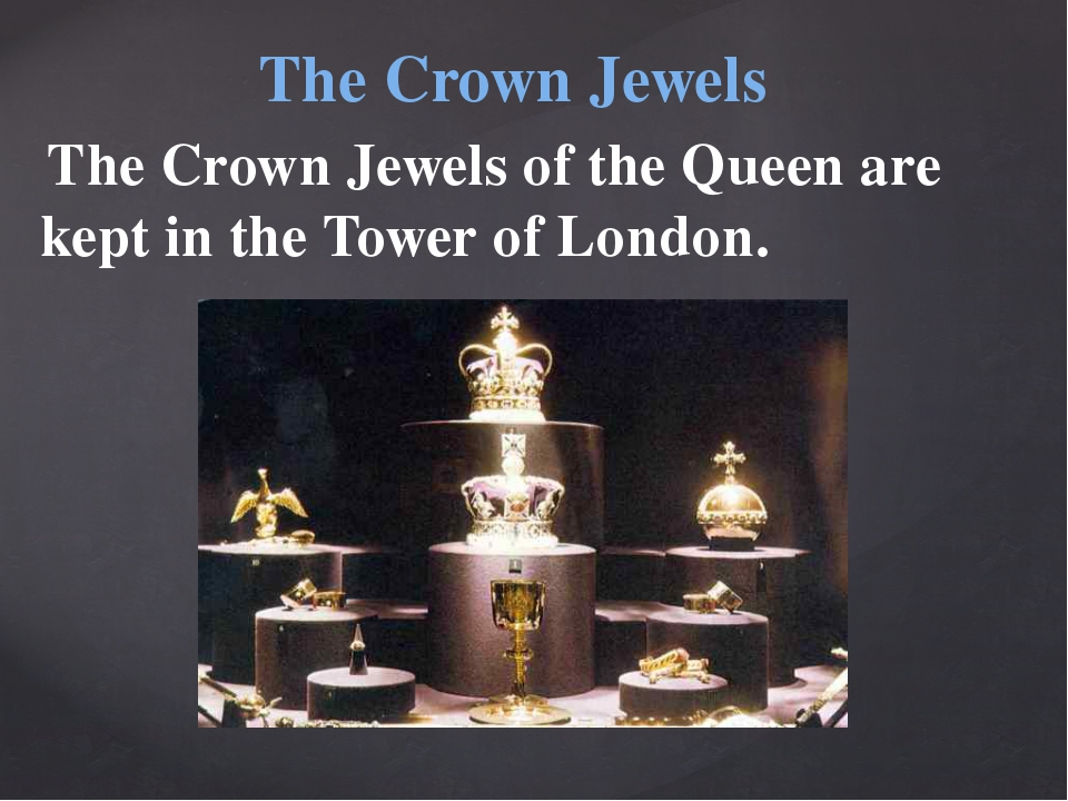 The Crown Jewels of the Queen are kept in the Tower of London. The Crown Jew...