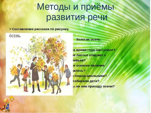 Методы и приёмы развития речи Составление рассказа по рисунку. Золотая осень....
