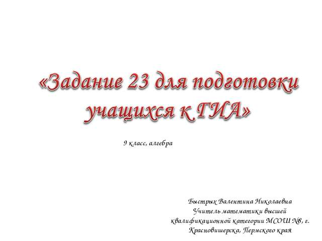 9 класс, алгебра Быстрых Валентина Николаевна Учитель математики высшей квали...