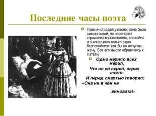 Последние часы поэта Пушкин страдал ужасно, рана была смертельной, но перенос