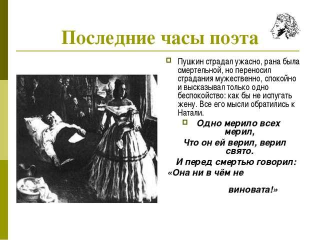 Последние часы поэта Пушкин страдал ужасно, рана была смертельной, но перенос...