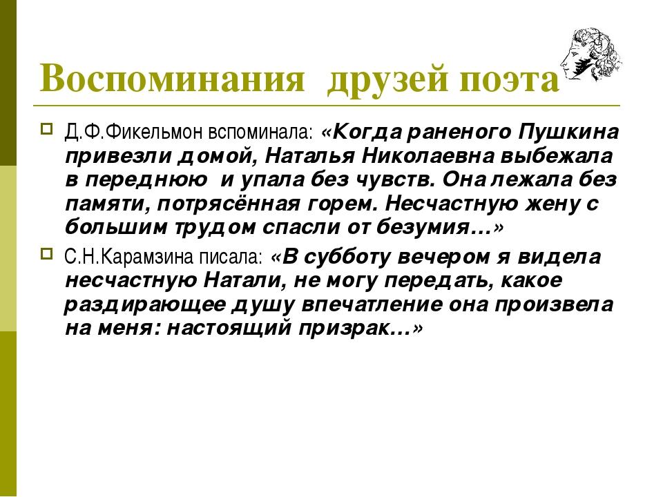 Воспоминания друзей поэта Д.Ф.Фикельмон вспоминала: «Когда раненого Пушкина п...