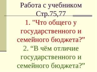 """Работа с учебником Стр.75,77 1. """"Что общего у государственного и семейного б"""