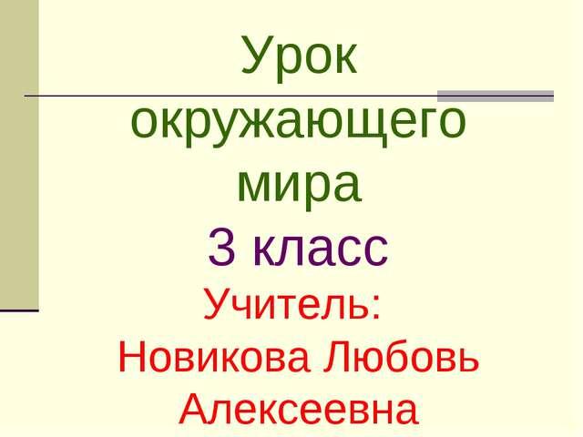 Урок окружающего мира 3 класс Учитель: Новикова Любовь Алексеевна