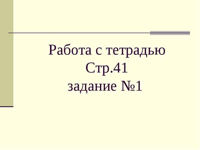 Работа с тетрадью Стр.41 задание №1