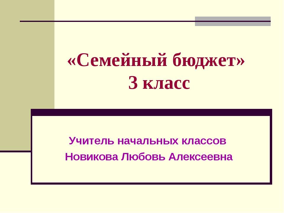 «Семейный бюджет» 3 класс Учитель начальных классов Новикова Любовь Алексеевна