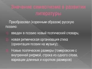 Значение символизма в развитии литературы Преобразовал (коренным образом) рус