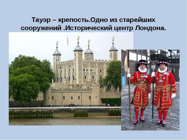 Тауэр – крепость.Одно из старейших сооружений .Исторический центр Лондона.