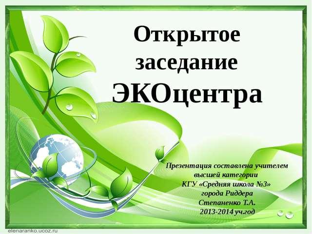 Открытое заседание ЭКОцентра Презентация составлена учителем высшей категории...
