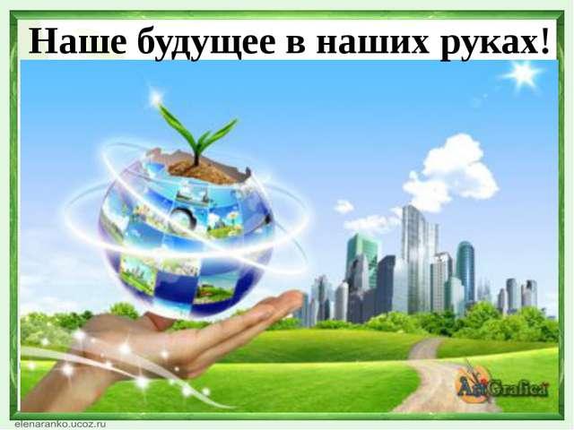 Наше будущее в наших руках!