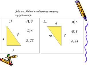 1). 3 ? 4 А) 5 Б) 8 В) 25 2). 6 10 ? А) 5 Б) 8 В) 14 Задание. Найти неизвестн