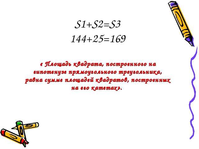 S1+S2=S3 144+25=169 « Площадь квадрата, построенного на гипотенузе прямоуголь...
