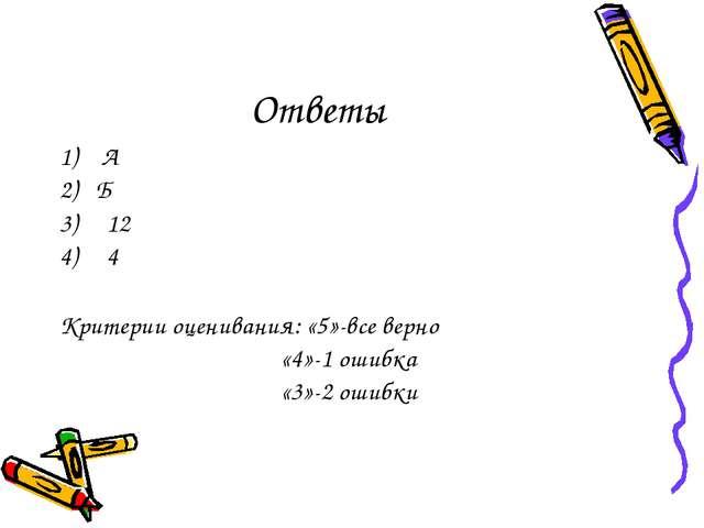Ответы 1) А 2) Б 12 4 Критерии оценивания: «5»-все верно «4»-1 ошибка «3»-2 о...