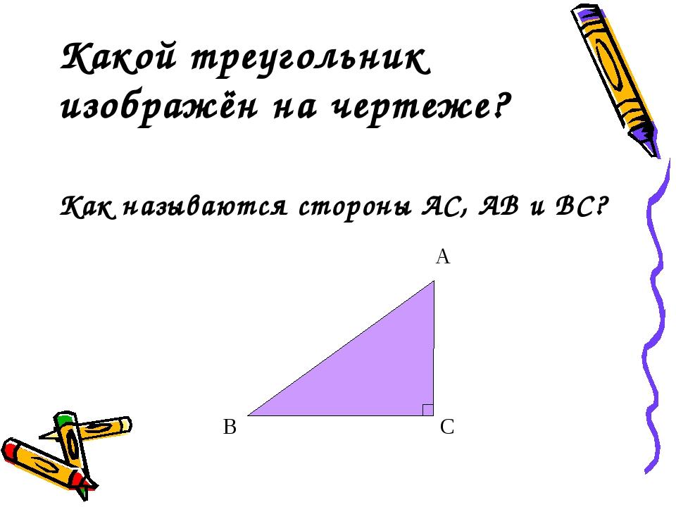 Какой треугольник изображён на чертеже? Как называются стороны АС, АВ и ВС?