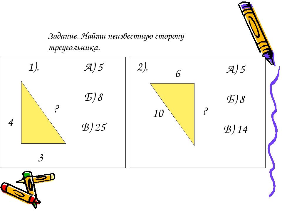1). 3 ? 4 А) 5 Б) 8 В) 25 2). 6 10 ? А) 5 Б) 8 В) 14 Задание. Найти неизвестн...