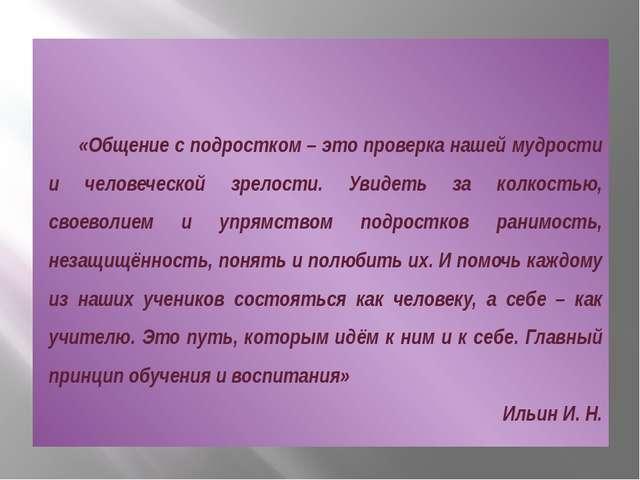 «Общение с подростком – это проверка нашей мудрости и человеческой зрелости....