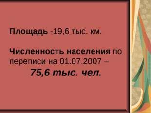 Площадь -19,6 тыс. км. Численность населения по переписи на 01.07.2007 – 75,