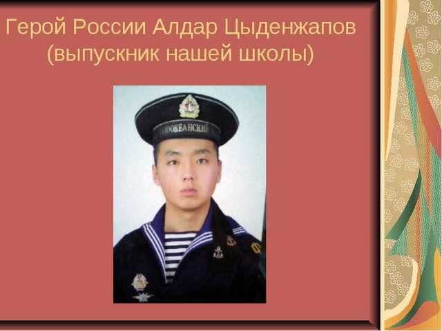 Герой России Алдар Цыденжапов (выпускник нашей школы)