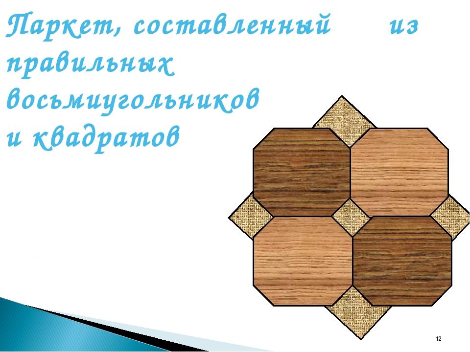 * Паркет, составленный из правильных восьмиугольников и квадратов