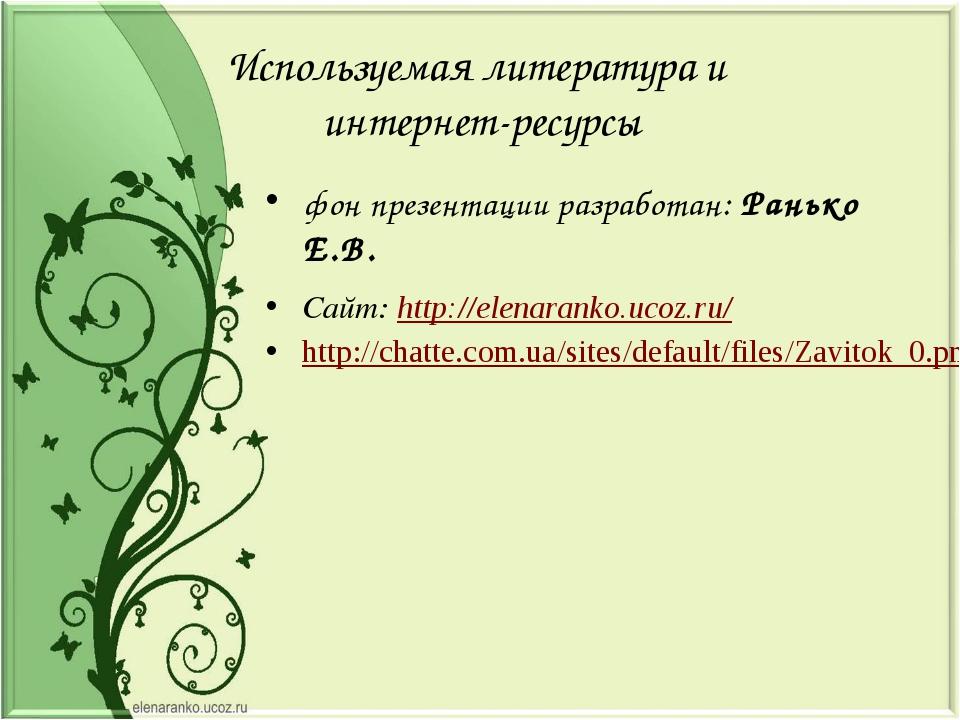 Используемая литература и интернет-ресурсы фон презентации разработан: Ранько...