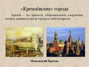 Кремль – это крепость, оборонительное сооружение, которое защищало центр гор