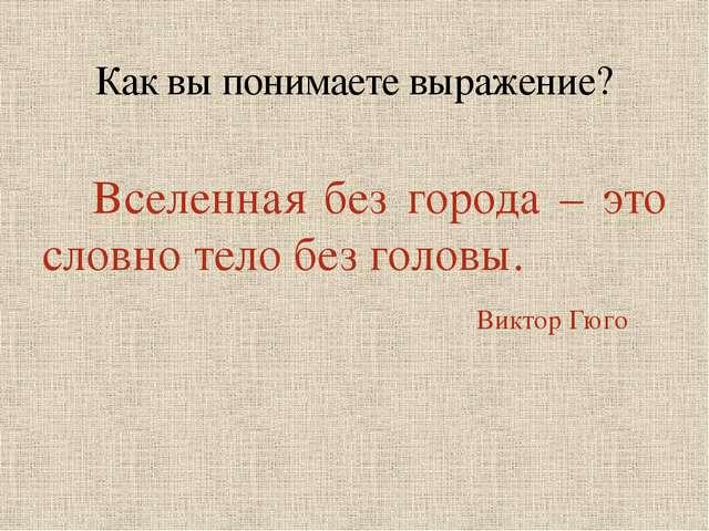 Вселенная без города – это словно тело без головы. Виктор Гюго Как вы понима...