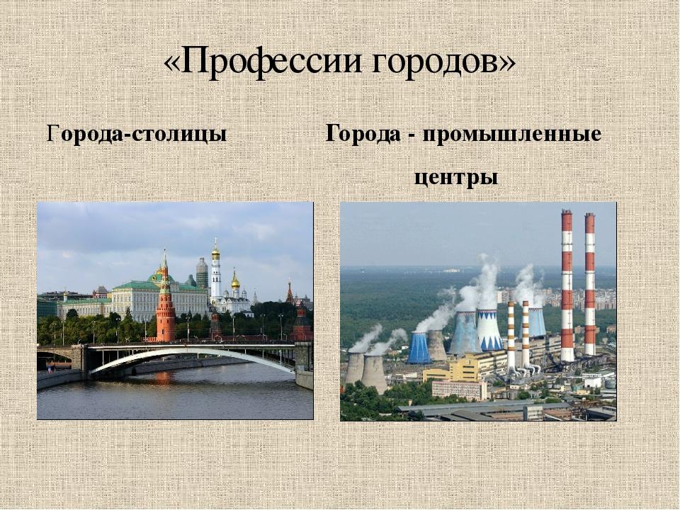 Города-столицы Города - промышленные центры «Профессии городов»
